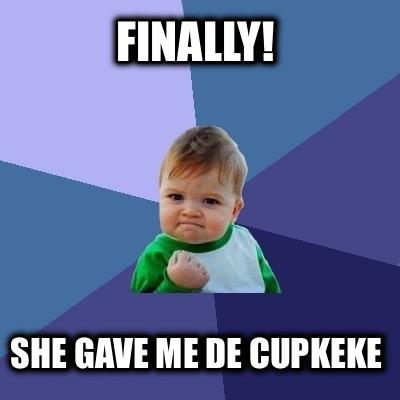 meme creator   finally she gave me de cupkeke