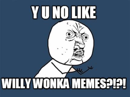 Meme Creator - y u no like willy wonka memes?!?! Y U No Meme